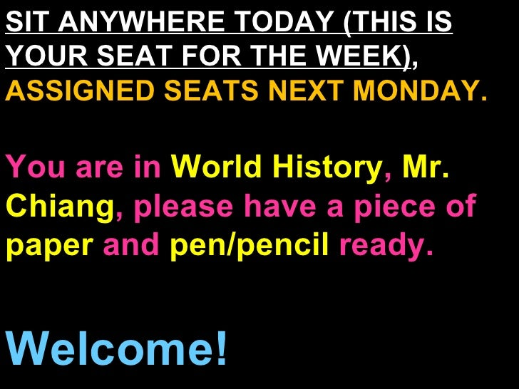 SIT ANYWHERE TODAY (THIS IS YOUR SEAT FOR THE WEEK) ,  ASSIGNED SEATS NEXT MONDAY. You are in  World History ,  Mr. Chiang...