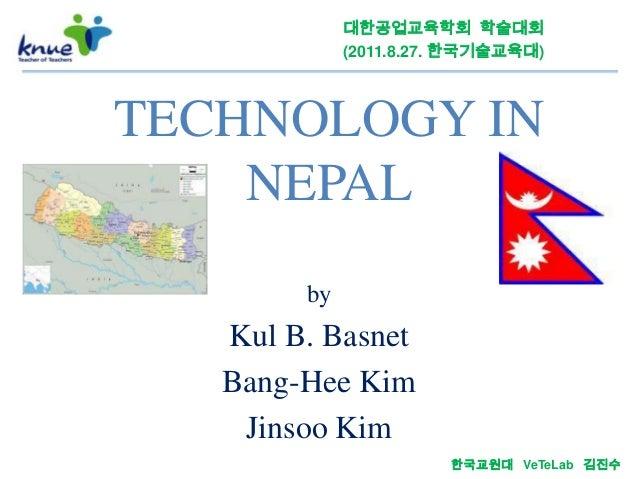 대한공업교육학회 학술대회             (2011.8.27. 한국기술교육대)TECHNOLOGY IN    NEPAL        by   Kul B. Basnet   Bang-Hee Kim    Jinsoo Ki...