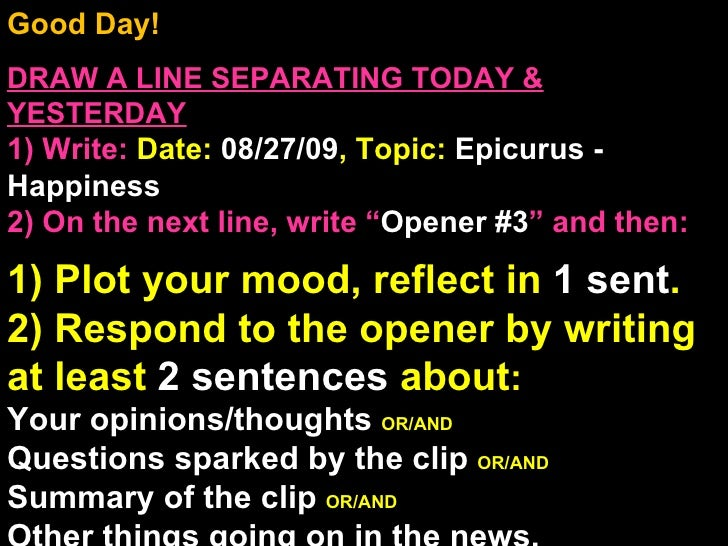 Good Day!  DRAW A LINE SEPARATING TODAY & YESTERDAY 1) Write:   Date:  08/27/09 , Topic:  Epicurus - Happiness 2) On the n...