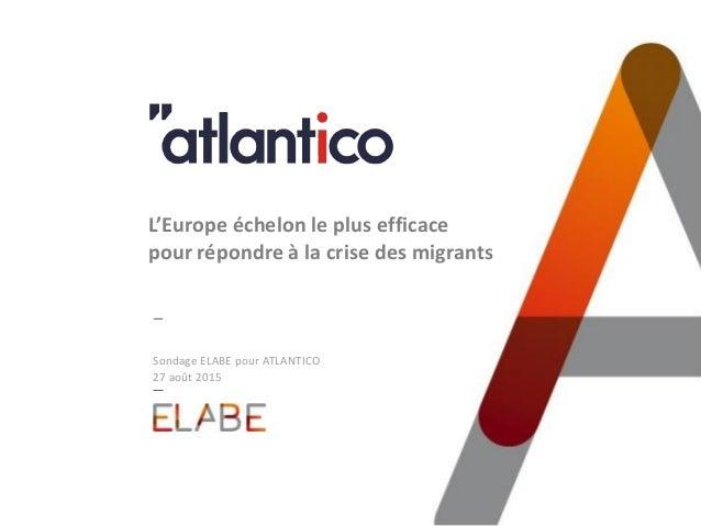 Sondage ELABE pour ATLANTICO 27 août 2015 L'Europe échelon le plus efficace pour répondre à la crise des migrants
