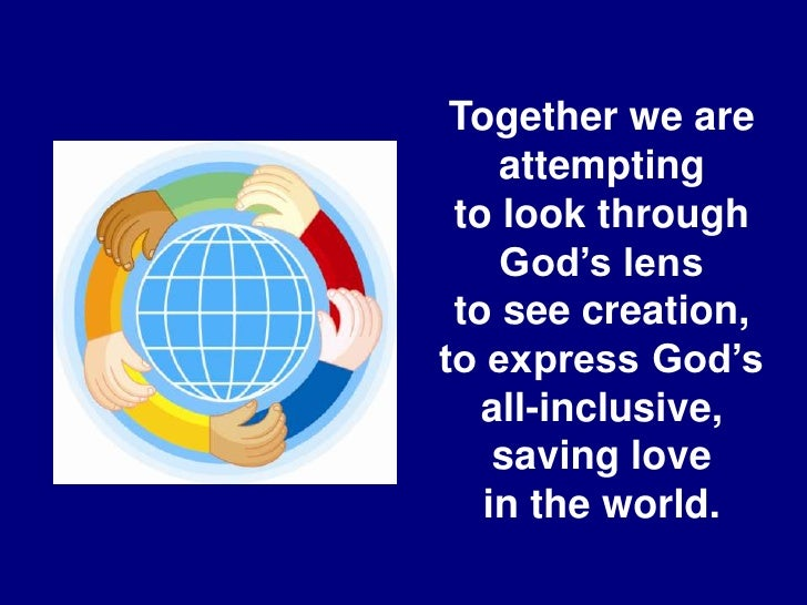 Together we are attempting<br />to look through God's lens<br />to see creation, to express God's<br />all-inclusive, savi...