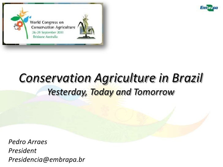 Conservation Agriculture in Brazil           Yesterday, Today and TomorrowPedro ArraesPresidentPresidencia@embrapa.br