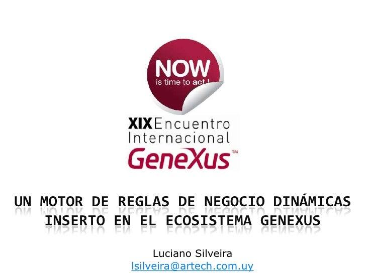 Un Motor de reglas de negocio dinámicas inserto en el ecosistema GeneXus<br />Luciano Silveira<br />lsilveira@artech.com.u...