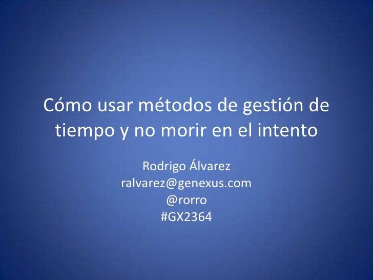 Cómo usar métodos de gestión de tiempo y no morir en el intento<br />Rodrigo Álvarez<br />ralvarez@genexus.com<br />@rorro...