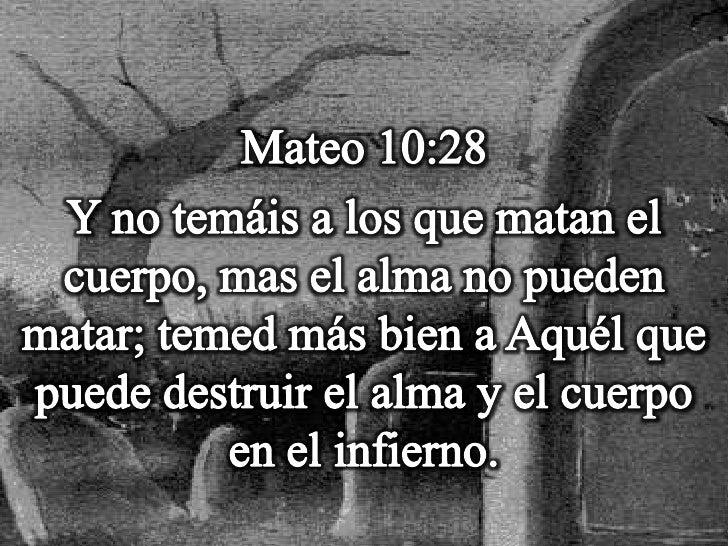 Mateo 10:28<br />Y no temáis a los que matan el cuerpo, mas el alma no pueden matar; temed más bien a Aquél que puede dest...