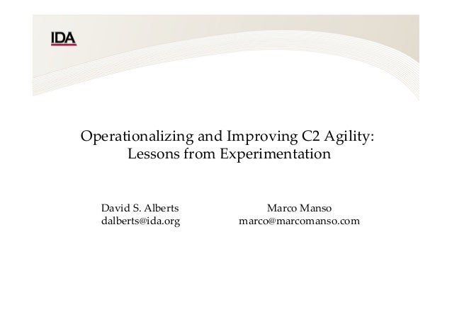 Operationalizing  and  Improving  C2  Agility:    Lessons  from  Experimentation    	David  S.  Alberts  dalberts@ida.org ...