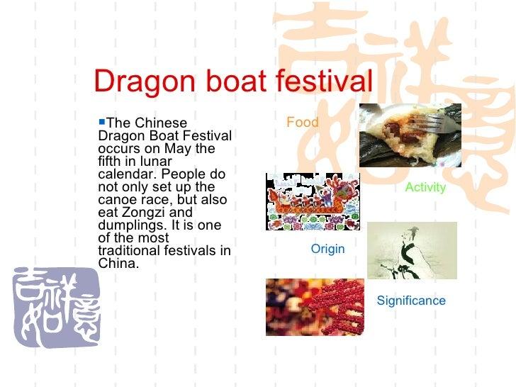 Dragon boat festival <ul><ul><ul><ul><ul><li>The Chinese Dragon Boat Festival occurs on May the fifth in lunar calendar. P...