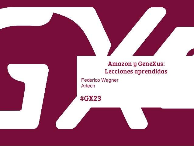 #GX23 Amazon y GeneXus: Lecciones aprendidas Federico Wagner Artech