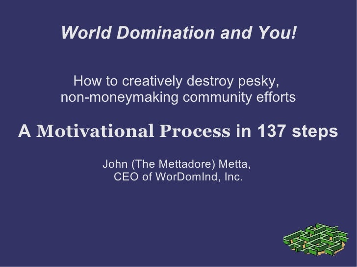 World Domination and You!        How to creatively destroy pesky,     non-moneymaking community efforts  A Motivational Pr...