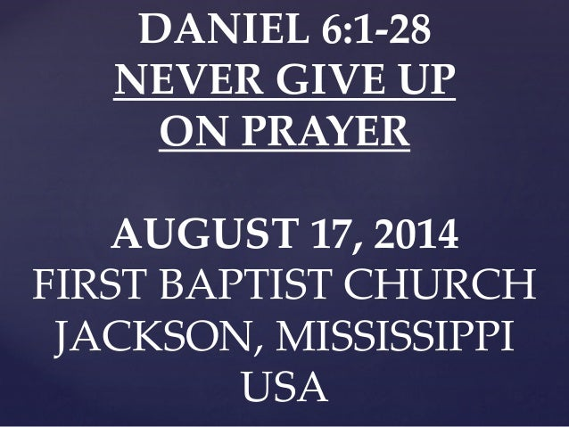 DANIEL 6:1-28 NEVER GIVE UP ON PRAYER AUGUST 17, 2014 FIRST BAPTIST CHURCH JACKSON, MISSISSIPPI USA