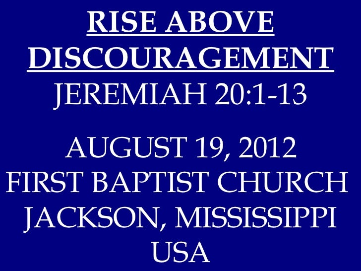 RISE ABOVE DISCOURAGEMENT  JEREMIAH 20:1-13    AUGUST 19, 2012FIRST BAPTIST CHURCH JACKSON, MISSISSIPPI         USA