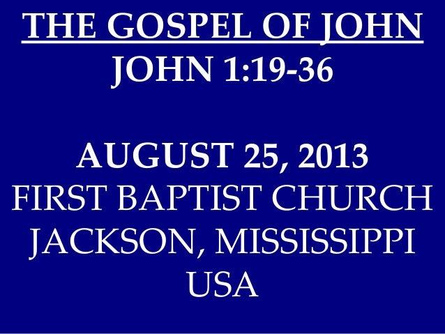 THE GOSPEL OF JOHN JOHN 1:19-36 AUGUST 25, 2013 FIRST BAPTIST CHURCH JACKSON, MISSISSIPPI USA