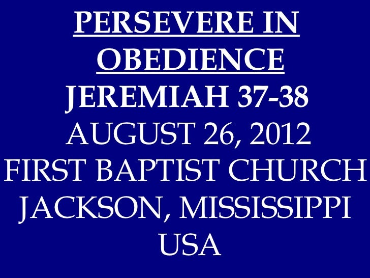 PERSEVERE IN      OBEDIENCE    JEREMIAH 37-38    AUGUST 26, 2012FIRST BAPTIST CHURCH JACKSON, MISSISSIPPI         USA