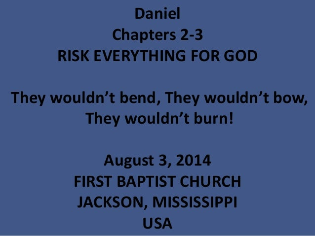 Daniel Chapters 2-3 RISK EVERYTHING FOR GOD They wouldn't bend, They wouldn't bow, They wouldn't burn! August 3, 2014 FIRS...
