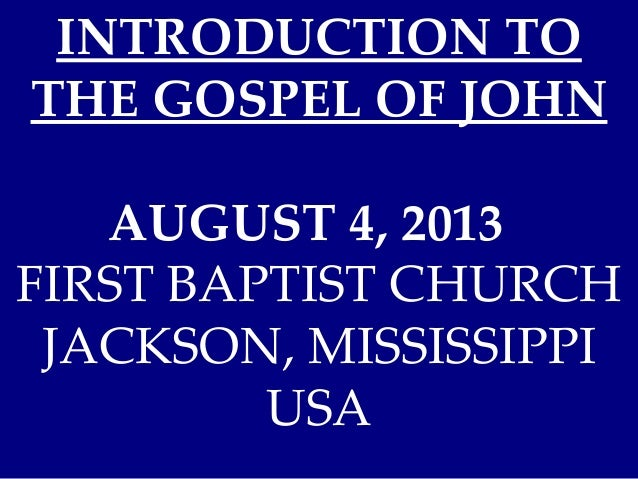 INTRODUCTION TO THE GOSPEL OF JOHN AUGUST 4, 2013 FIRST BAPTIST CHURCH JACKSON, MISSISSIPPI USA