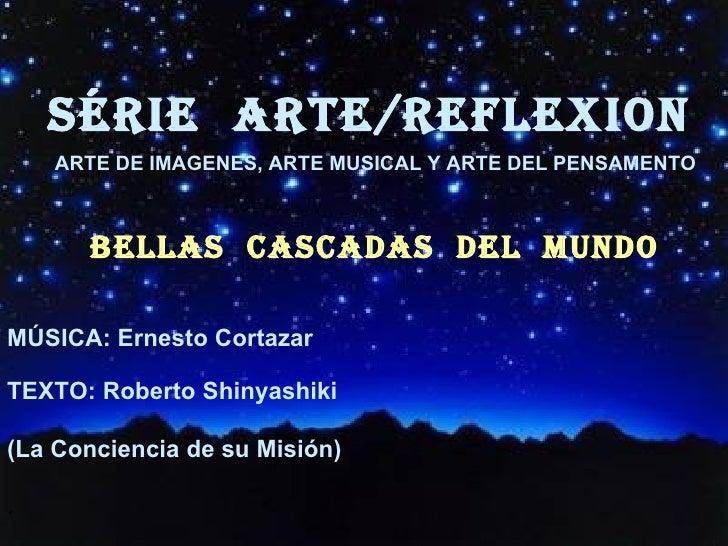 SÉRIE  ARTE/REFLEXion BELlAS  CASCADAS  DEL  MUNDO <ul><li>MÚSICA: Ernesto Cortazar </li></ul><ul><li>TEXTO: Roberto Shiny...