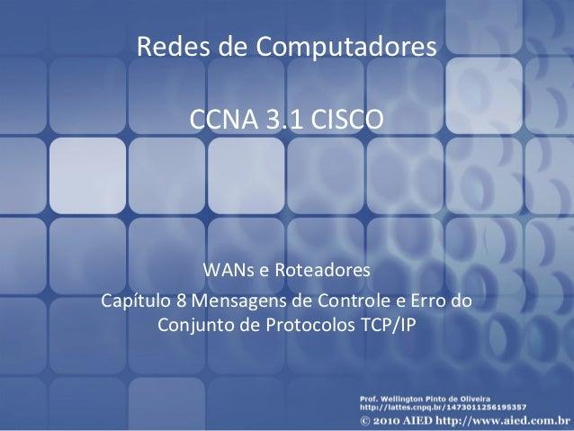 WANs e Roteadores Cap. 8 Mensagens de Controle e Erro do Conjunto de Protocolos TCP/IP - CCNA 3.1 Wellington Pinto de Oliveira