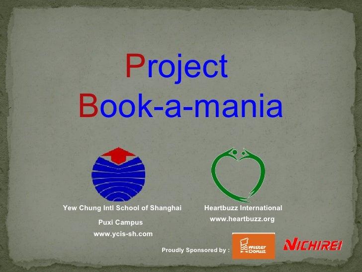 P roject  B ook-a-mania Heartbuzz International www.heartbuzz.org  Yew Chung Intl School of Shanghai  Puxi Campus www.ycis...