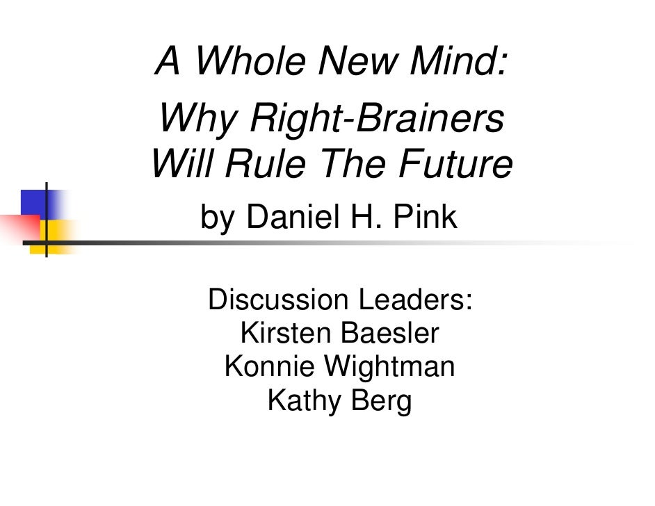 A Whole New Mind:Why Right-BrainersWill Rule The Future  by Daniel H. Pink   Discussion Leaders:     Kirsten Baesler    Ko...