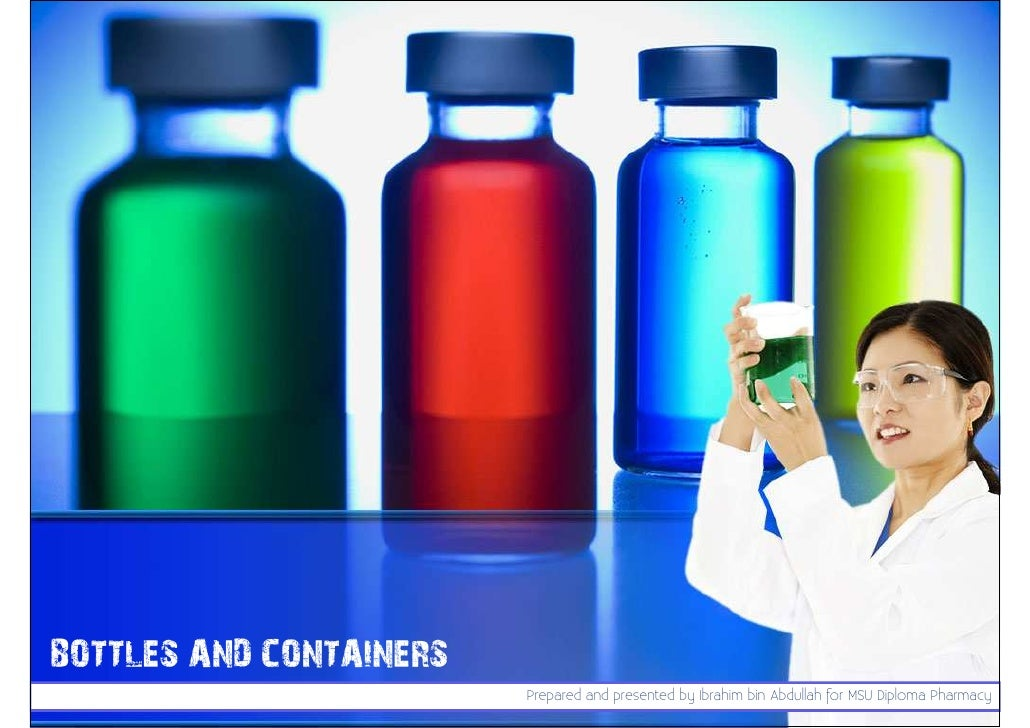 BOTTLES AND CONTAINERS                         Prepared and presented by Ibrahim bin Abdullah for MSU Diploma Pharmacy