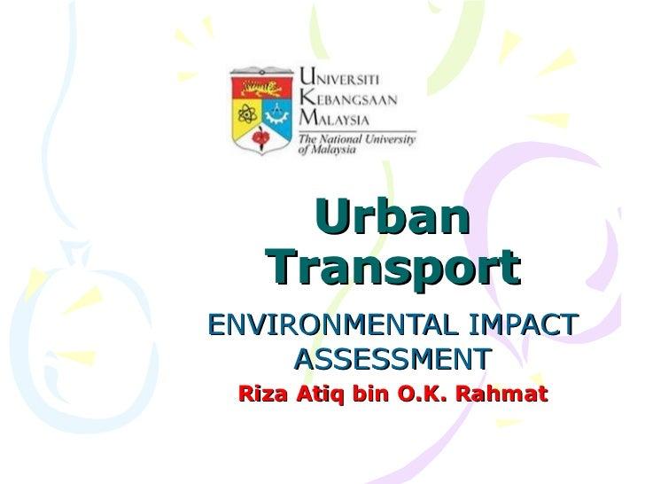 Urban   TransportENVIRONMENTAL IMPACT     ASSESSMENT Riza Atiq bin O.K. Rahmat