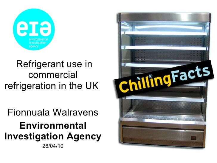 Refrigerant use in commercial refrigeration in the UK  Fionnuala Walravens Environmental Investigation Agency 26/04/10