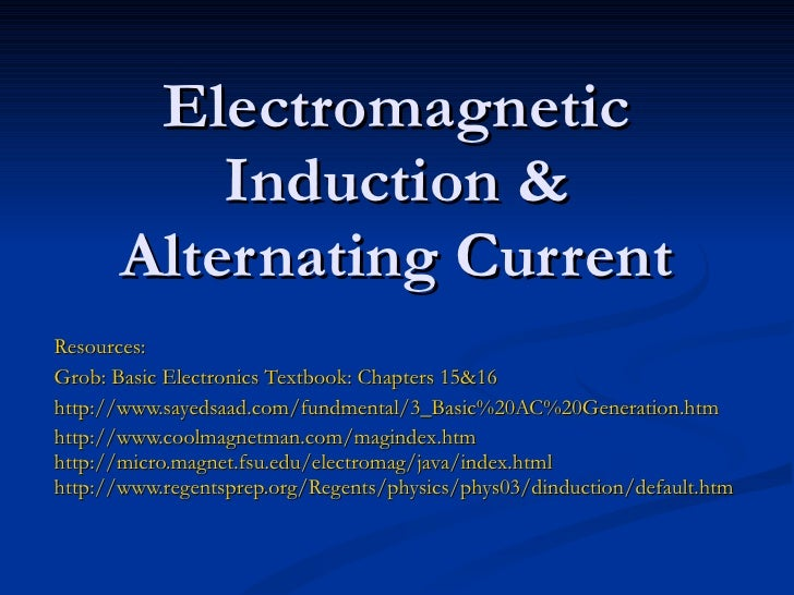 Electromagnetic Induction & Alternating Current Resources: Grob: Basic Electronics Textbook: Chapters 15&16 http://www.say...