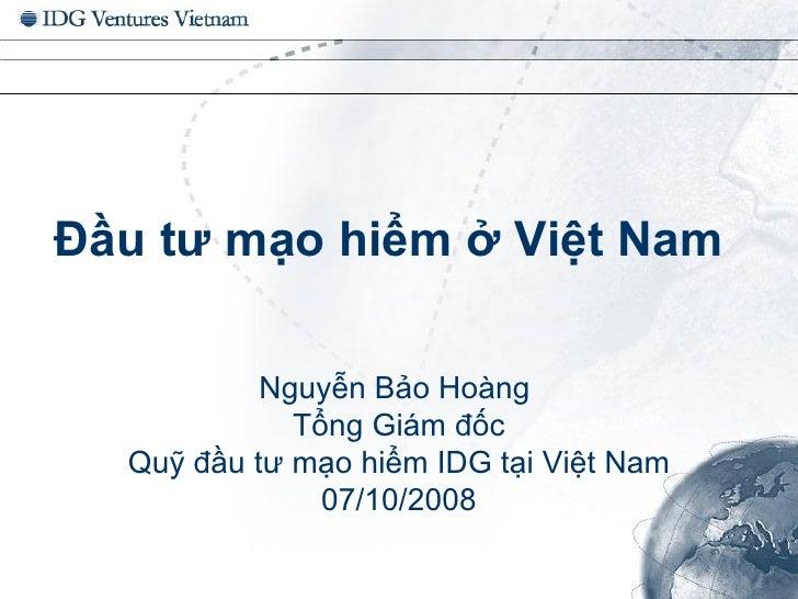 Đầu tư mạo hiểm ở Việt Nam Nguyễn Bảo Hoàng  Tổng Giám đốc Quỹ đầu tư mạo hiểm IDG tại Việt Nam  07/10/2008