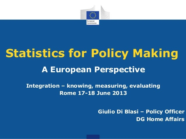 Statistics for Policy Making A European Perspective Integration – knowing, measuring, evaluating Rome 17-18 June 2013 Giul...