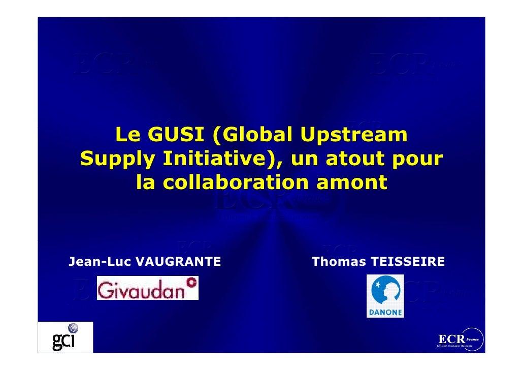 Le GUSI (Global Upstream  Supply Initiative), un atout pour      la collaboration amont   Jean-Luc VAUGRANTE   Thomas TEIS...