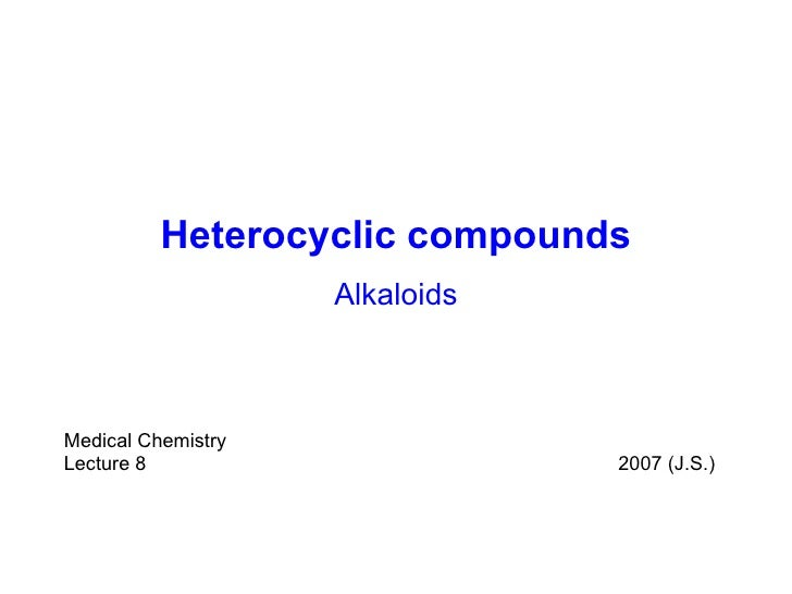 Heterocyclic compounds Alkaloids Medical Chemistry Lecture  8  200 7  (J.S.)