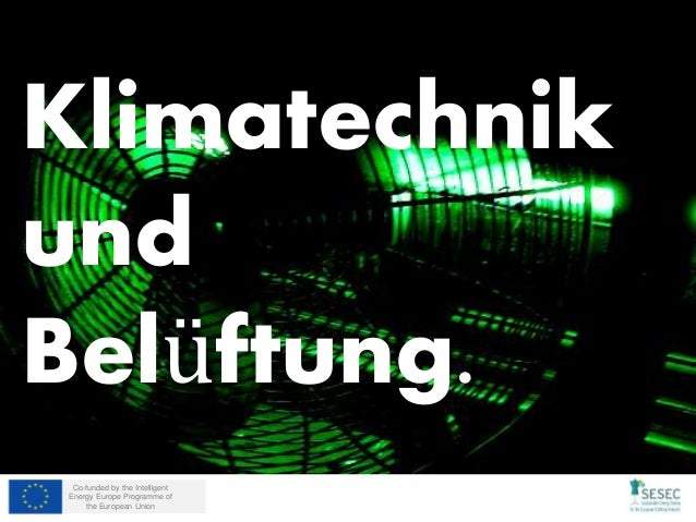 Co-funded by the Intelligent Energy Europe Programme of the European Union Klimatechnik und Belüftung.