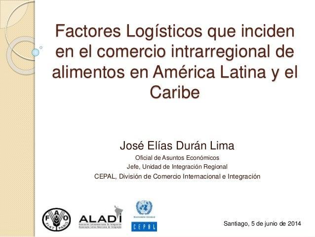 Factores Logísticos que inciden en el comercio intrarregional de alimentos en América Latina y el Caribe José Elías Durán ...