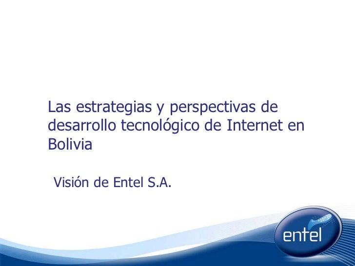 Las estrategias y perspectivas de desarrollo tecnológico de Internet en Bolivia<br />Visión de Entel S.A.<br />