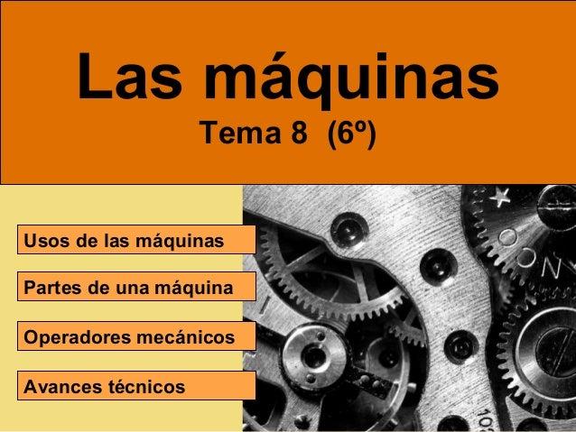 Las máquinas Tema 8 (6º) Usos de las máquinas Partes de una máquina Operadores mecánicos Avances técnicos