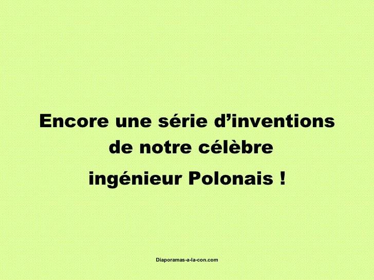 <ul><li>Encore une série d'inventions de notre célèbre  </li></ul><ul><li>ingénieur Polonais ! </li></ul>