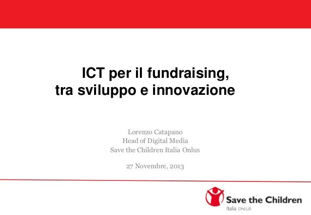 ICT per il fundraising, tra sviluppo e innovazione Lorenzo Catapano Head of Digital Media Save the Children Italia Onlus 2...
