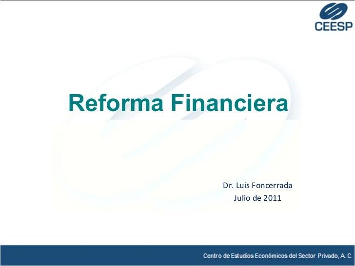 Dr. Luis Foncerrada Julio de 2011 Reforma Financiera