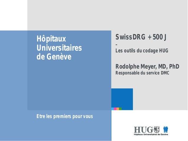 Etre les premiers pour vous Hôpitaux Universitaires de Genève Etre les premiers pour vous SwissDRG + 500 J – Les outils du...