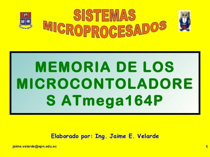 MEMORIA DE LOS MICROCONTOLADORES ATmega164P Elaborado por: Ing. Jaime E. Velarde SISTEMAS MICROPROCESADOS