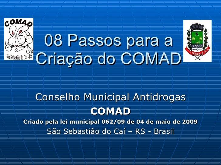 08 Passos para a Criação do COMAD Conselho Municipal Antidrogas COMAD Criado pela lei municipal 062/09 de 04 de maio de 20...