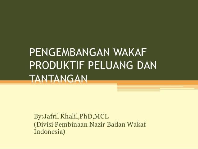 PENGEMBANGAN WAKAF PRODUKTIF PELUANG DAN TANTANGAN By:Jafril Khalil,PhD,MCL (Divisi Pembinaan Nazir Badan Wakaf Indonesia)