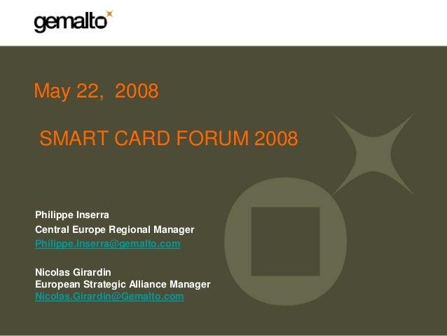 May 22, 2008SMART CARD FORUM 2008Philippe InserraCentral Europe Regional ManagerPhilippe.Inserra@gemalto.comNicolas Girard...