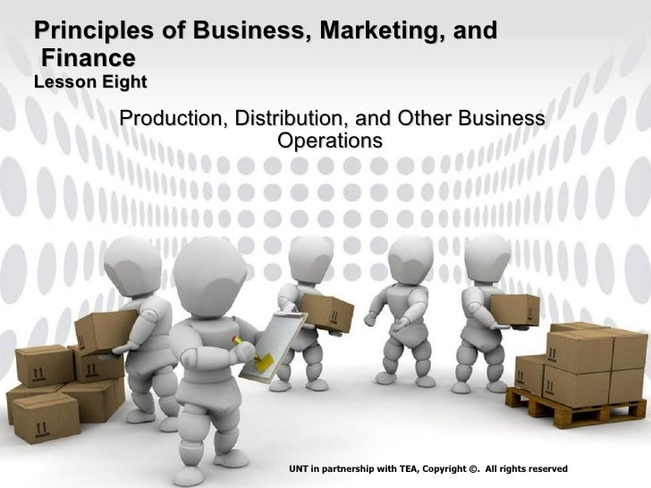 Principles of Business, Marketing, and  Finance Lesson Eight Production, Distribution, and Other Business Operations   UNT...