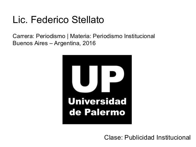 Lic. Federico Stellato Carrera: Periodismo | Materia: Periodismo Institucional Buenos Aires – Argentina, 2016 Clase: Publi...