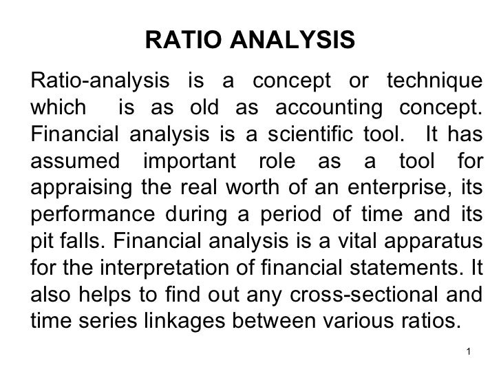 RATIO ANALYSISRatio-analysis is a concept or techniquewhich is as old as accounting concept.Financial analysis is a scient...