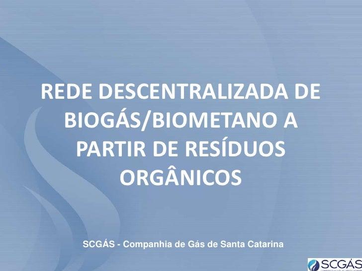 REDE DESCENTRALIZADA DE  BIOGÁS/BIOMETANO A   PARTIR DE RESÍDUOS       ORGÂNICOS   SCGÁS - Companhia de Gás de Santa Catar...