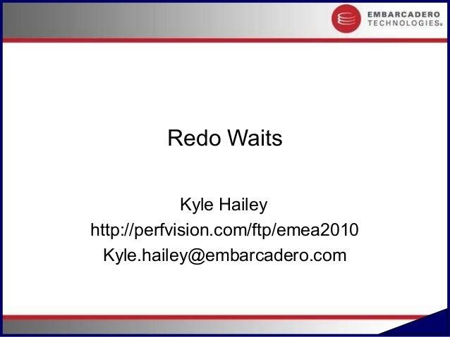 Redo Waits             Kyle Haileyhttp://perfvision.com/ftp/emea2010  Kyle.hailey@embarcadero.com                         ...