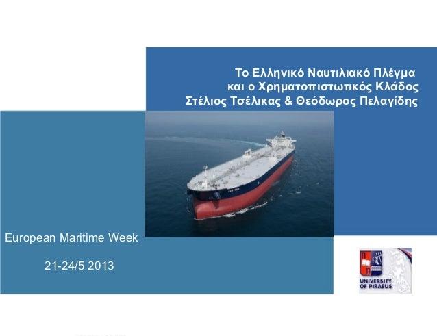 European Maritime Week21-24/5 2013Το Ελληνικό Ναυτιλιακό Πλέγμακαι ο Χρηματοπιστωτικός ΚλάδοςΣτέλιος Τσέλικας & Θεόδωρος Π...