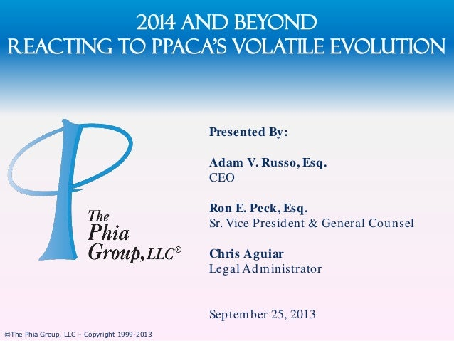 2014 and Beyond Reacting to PPACA's Volatile evolution  Presented By: Adam V. Russo, Esq. CEO Ron E. Peck, Esq. Sr. Vice P...